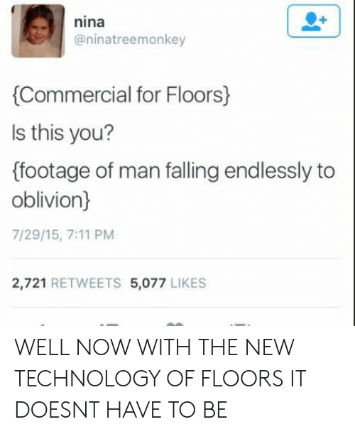 oblivion: nina  @ninatreemonkey  Commercial for Floors)  ls this you?  (footage of man falling endlessly to  oblivion)  7/29/15, 7:11 PM  2,721 RETWEETS 5,077 LIKES WELL NOW WITH THE NEW TECHNOLOGY OF FLOORS IT DOESNT HAVE TO BE