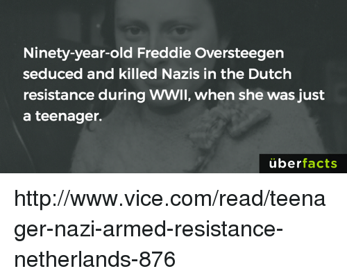 Seduc: Ninety-year-old Freddie Oversteegen  seduced and killed Nazis in the Dutch  resistance during WWII, when she was just  a teenager.  uber  facts http://www.vice.com/read/teenager-nazi-armed-resistance-netherlands-876