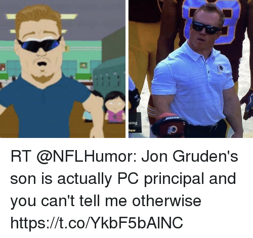 Pc Principal: ning  hew RT @NFLHumor: Jon Gruden's son is actually PC principal and you can't tell me otherwise https://t.co/YkbF5bAlNC