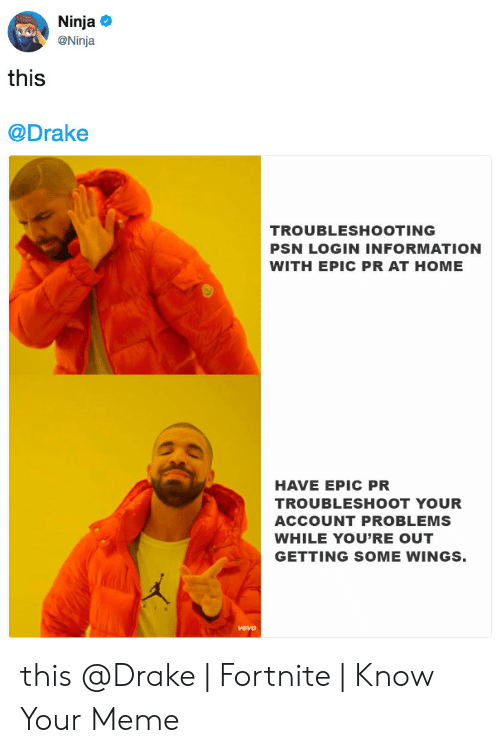 Drake Fortnite: Ninja  @Ninja  this  @Drake  TROUBLESHOOTING  PSN LOGIN INFORMATION  WITH EPIC PR AT HOME  クe  HAVE EPIC PR  TROUBLESHOOT YOUR  ACCOUNT PROBLEMS  WHILE YOU'RE OUT  GETTING SOME WINGS.  vevo this @Drake | Fortnite | Know Your Meme