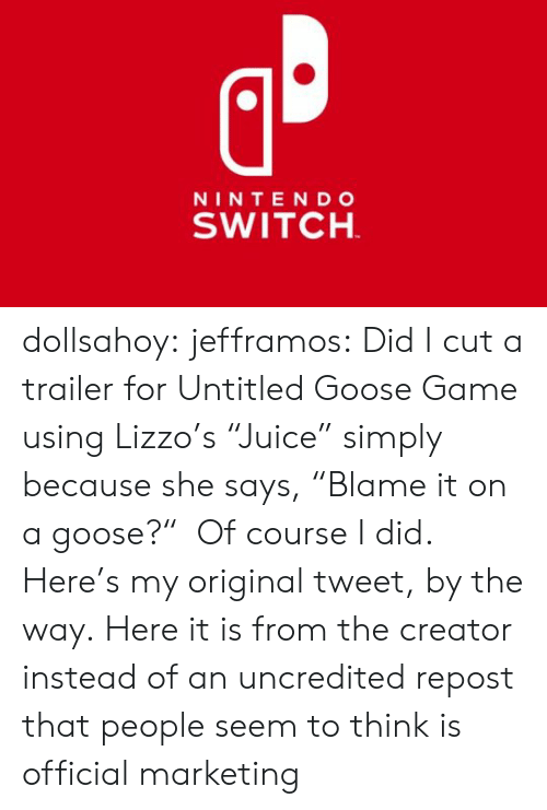 "by the way: NINTE NDo  SWITCH dollsahoy:  jefframos:    Did I cut a trailer for Untitled Goose Game using Lizzo's ""Juice"" simply because she says, ""Blame it on a goose?""  Of course I did.   Here's my original tweet, by the way.  Here it is from the creator instead of an uncredited repost that people seem to think is official marketing"