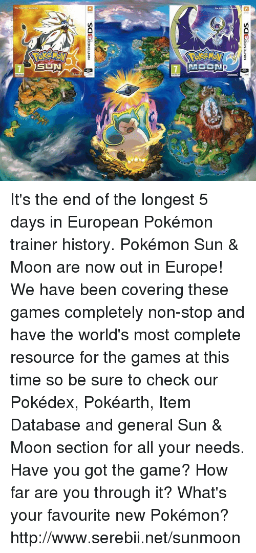 serebii: NINTEND93  DOS  NINTEND93  DOS It's the end of the longest 5 days in European Pokémon trainer history. Pokémon Sun & Moon are now out in Europe! We have been covering these games completely non-stop and have the world's most complete resource for the games at this time so be sure to check our Pokédex, Pokéarth, Item Database and general Sun & Moon section for all your needs. Have you got the game? How far are you through it? What's your favourite new Pokémon? http://www.serebii.net/sunmoon
