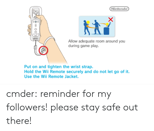 Stay Safe Out There: Nintendo  Allow adequate room around you  during game play.  Put on and tighten the wrist strap.  Hold the Wii Remote securely and do not let go of it.  Use the Wii Remote Jacket. cmder: reminder for my followers! please stay safe out there!