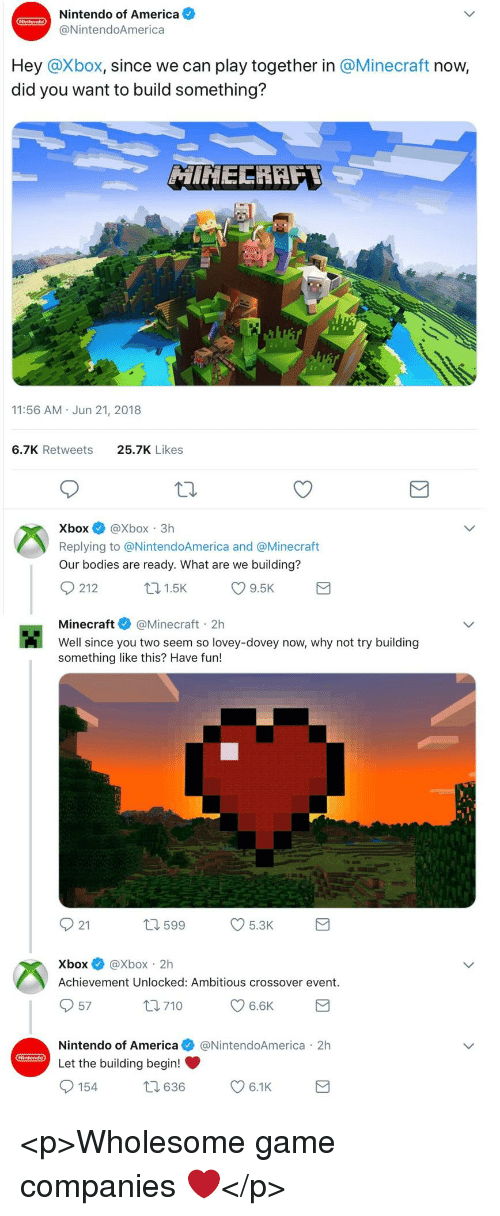 America, Bodies , and Minecraft: Nintendo of America  @NintendoAmerica  Hey @Xbox, since we can play together in @Minecraft now,  did you want to build something?  11:56 AM Jun 21, 2018  6.7K Retweets  25.7K Likes  XboxXbox 3h  Replying to @NintendoAmerica and @Minecraft  Our bodies are ready. What are we building?  Minecraft@Minecraft 2h  Well since you two seem so lovey-dovey now, why not try building  something like this? Have fun!  921  599  5.3K  Xbox@Xbox 2h  Achievement Unlocked: Ambitious crossover event.  57  Nintendo of America@NintendoAmerica 2h  Let the building begin! <p>Wholesome game companies ❤️</p>