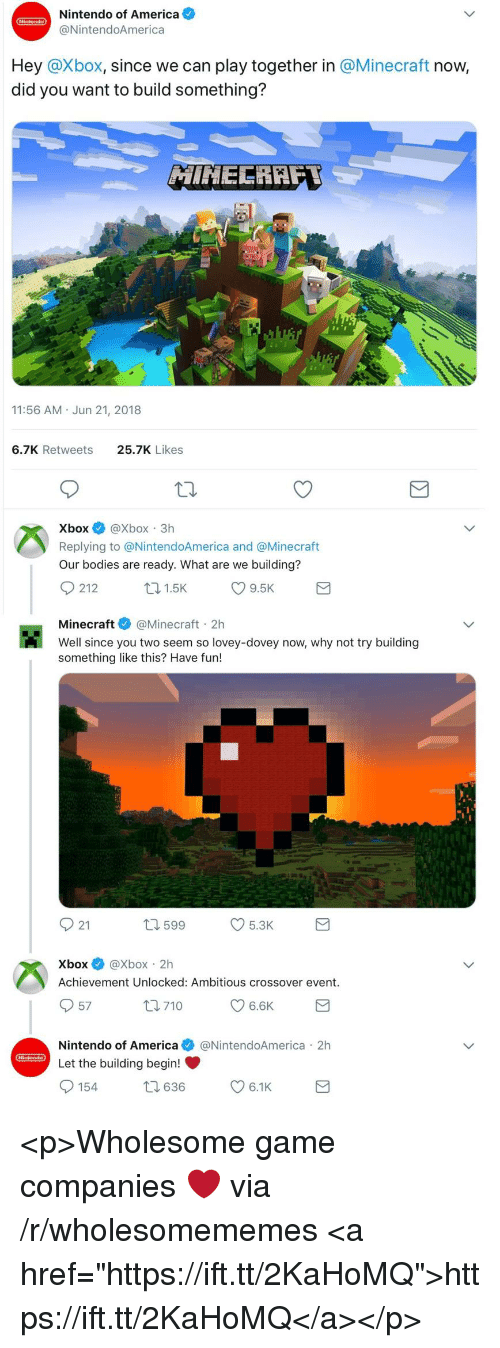 "America, Bodies , and Minecraft: Nintendo of America  @NintendoAmerica  Hey @Xbox, since we can play together in @Minecraft now,  did you want to build something?  11:56 AM Jun 21, 2018  6.7K Retweets  25.7K Likes  XboxXbox 3h  Replying to @NintendoAmerica and @Minecraft  Our bodies are ready. What are we building?  Minecraft@Minecraft 2h  Well since you two seem so lovey-dovey now, why not try building  something like this? Have fun!  921  599  5.3K  Xbox@Xbox 2h  Achievement Unlocked: Ambitious crossover event.  57  Nintendo of America@NintendoAmerica 2h  Let the building begin! <p>Wholesome game companies ❤️ via /r/wholesomememes <a href=""https://ift.tt/2KaHoMQ"">https://ift.tt/2KaHoMQ</a></p>"