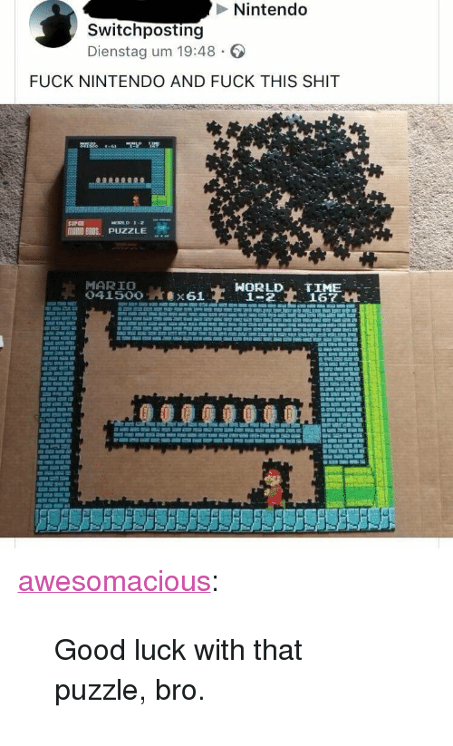 """Good Luck With That: Nintendo  Switchposting  Dienstag um 19:48  FUCK NINTENDO AND FUCK THIS SHIT  MARIO BROS.. PUZZLE  MARIO  HORLD TIME  1-2167 H <p><a href=""""http://awesomacious.tumblr.com/post/173043101327/good-luck-with-that-puzzle-bro"""" class=""""tumblr_blog"""">awesomacious</a>:</p>  <blockquote><p>Good luck with that puzzle, bro.</p></blockquote>"""