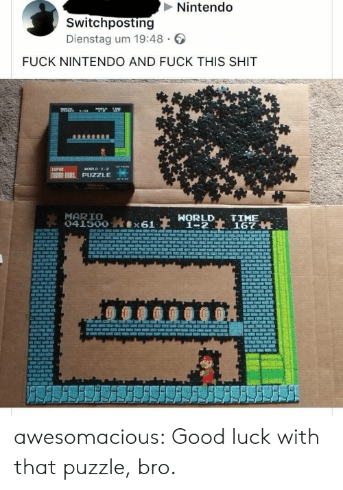 Good Luck With That: Nintendo  Switchposting  Dienstag um 19:48  FUCK NINTENDO AND FUCK THIS SHIT  MARIO BROS.. PUZZLE  MARIO  HORLD TIME  1-2167 H awesomacious:  Good luck with that puzzle, bro.
