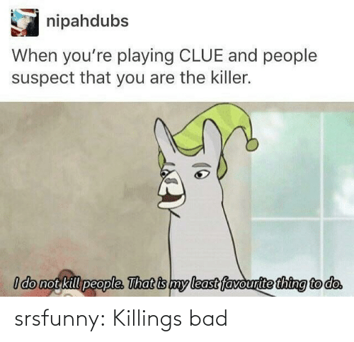 the killer: nipahdubs  When you're playing CLUE and people  suspect that you are the killer.  I do not kill people. That is my least favourite thing to do. srsfunny:  Killings bad