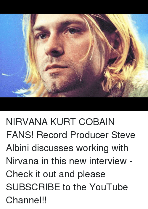 Kurt Cobain:   NIRVANA  KURT COBAIN FANS! Record Producer Steve Albini discusses working with Nirvana in this new interview - Check it out and please SUBSCRIBE to the YouTube Channel!!