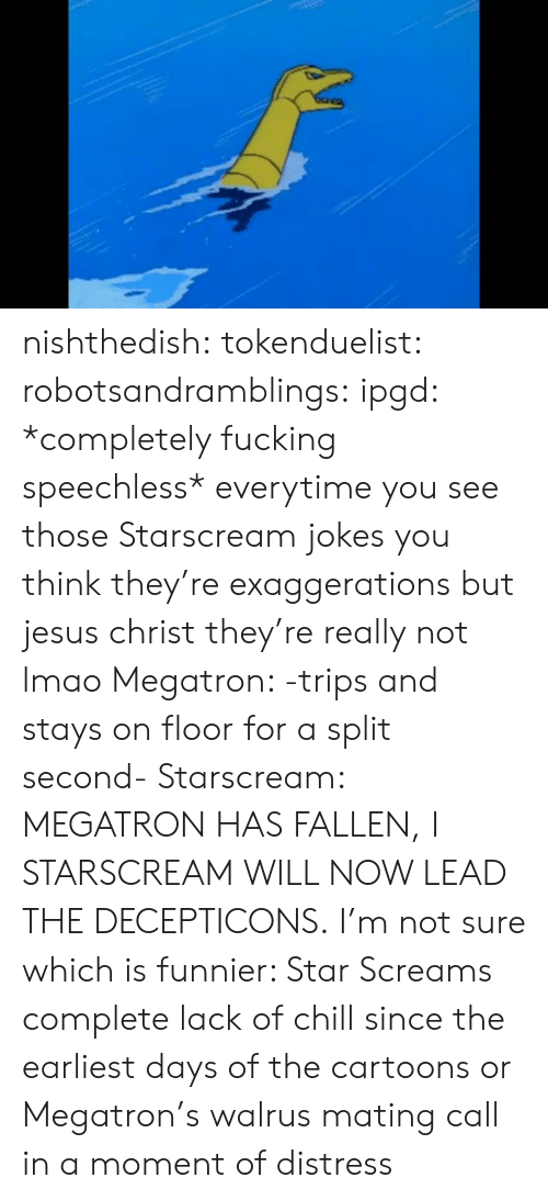 distress: nishthedish:  tokenduelist:  robotsandramblings:  ipgd:  *completely fucking speechless*  everytime you see those Starscream jokes you think they're exaggerations but jesus christ they're really not lmao  Megatron: -trips and stays on floor for a split second- Starscream: MEGATRON HAS FALLEN, I STARSCREAM WILL NOW LEAD THE DECEPTICONS.   I'm not sure which is funnier: Star Screams complete lack of chill since the earliest days of the cartoons or Megatron's walrus mating call in a moment of distress