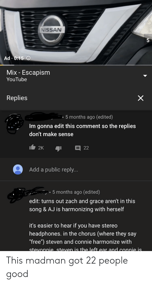 """zach and: NISSAN  5  Ad 0:15 O  Mix- Escapism  YouTube  X  Replies  5 months ago (edited)  Im gonna edit this comment so the replies  don't make sense  22  2K  Add a public reply...  5 months ago (edited)  edit: turns out zach and grace aren't in this  song & AJ is harmonizing with herself  it's easier to hear if you have stereo  headphones. in the chorus (where they say  """"free"""") steven and connie harmonize with  stevonnie steven is the left ear and connie is This madman got 22 people good"""