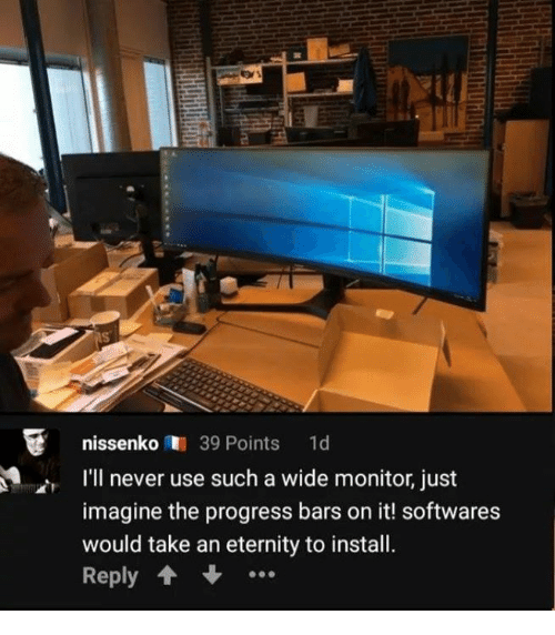 Memes, Eternity, and Never: nissenko39 Points d  I'l never use such a wide monitor, just  imagine the progress bars on it! softwares  would take an eternity to install.  Reply 1