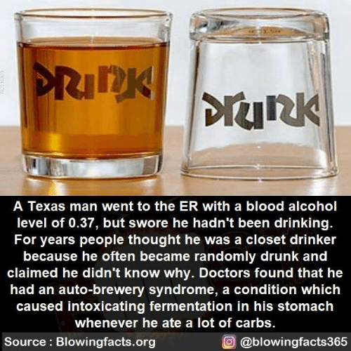 Drinking, Drunk, and Memes: nK  DIUR  A Texas man went to the ER with a blood alcohol  level of 0.37, but swore he hadn't been drinking.  For years people thought he was a closet drinker  because he often became randomly drunk and  claimed he didn't know why. Doctors found that he  had an auto-brewery syndrome, a condition which  caused intoxicating fermentation in his stomach  whenever he ate a lot of carbs  Source: Blowingfacts.org  O @blowingfacts365