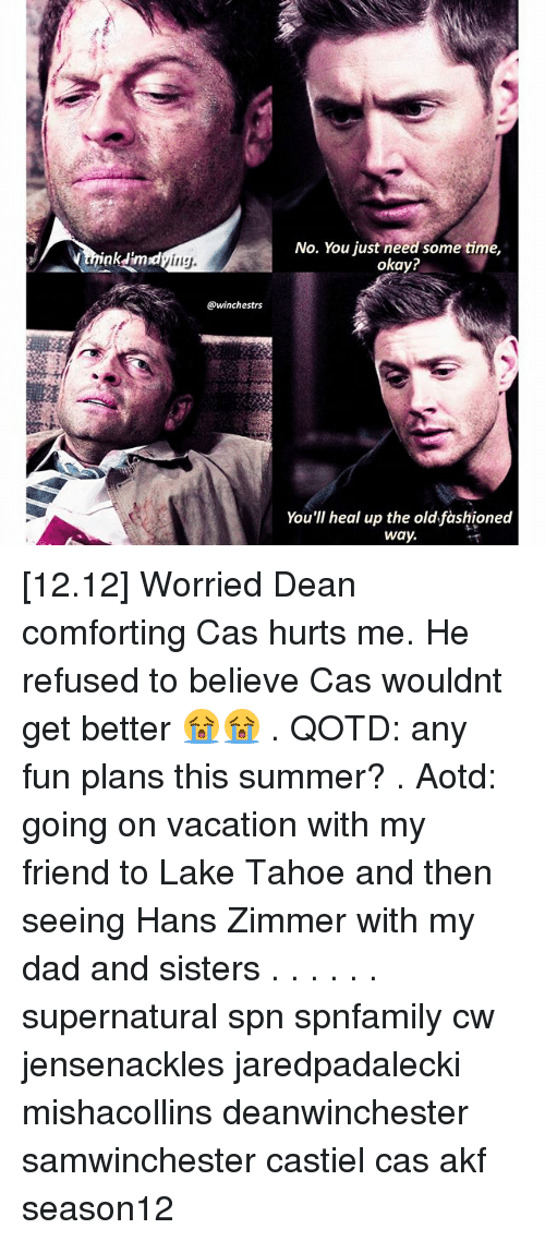 Tahoe: nk mrd  ing  @winchestrs  No. You just need some time,  okay?  You'll heal up the old fashioned  way. [12.12] Worried Dean comforting Cas hurts me. He refused to believe Cas wouldnt get better 😭😭 . QOTD: any fun plans this summer? . Aotd: going on vacation with my friend to Lake Tahoe and then seeing Hans Zimmer with my dad and sisters . . . . . . supernatural spn spnfamily cw jensenackles jaredpadalecki mishacollins deanwinchester samwinchester castiel cas akf season12