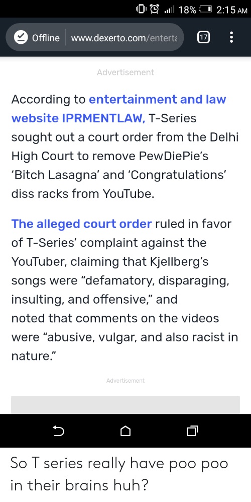 """Bitch, Brains, and Diss: .nl  18% CI 2:15AM  Offline www.dexerto.com/entert17  Advertisement  According to entertainment and law  website IPRMENTLAW, T-Series  sought out a court order from the Delhi  High Court to remove PewDiePie's  Bitch Lasagna' and 'Congratulations""""  diss racks from YouTube  The alleged court order ruled in favor  of T-Series' complaint against the  YouTuber, claiming that Kjellberg's  songs were """"defamatory, disparaging.  insulting, and offensive,"""" and  noted that comments on the videos  were """"abusive, vulgar, and also racist in  nature.""""  Advertisement So T series really have poo poo in their brains huh?"""