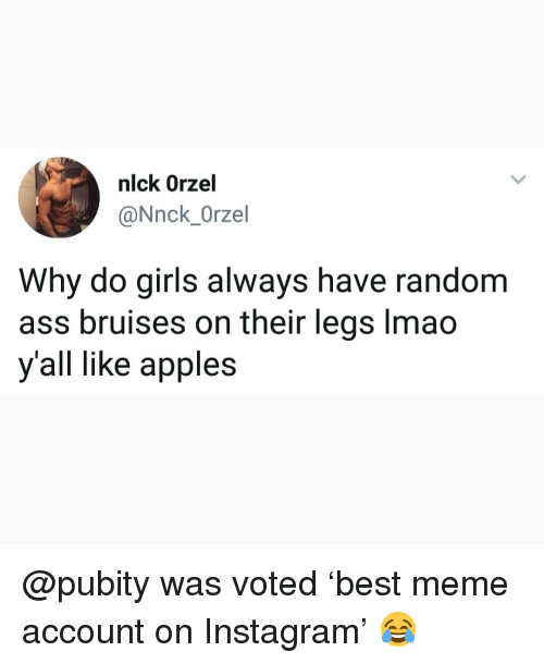 Ass, Girls, and Instagram: nlck Orzel  @Nnck_Orzel  Why do girls always have random  ass bruises on their legs lmao  y'all like apples @pubity was voted 'best meme account on Instagram' 😂