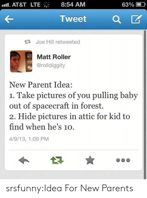 new parent: nll. AT&T  LTE  8:54 AM  63%  Tweet  Joe Hill retweeted  Matt Roller  @rolldiggity  New Parent Idea  1. Take pictures of you pulling baby  out of spacecraft in forest.  2. Hide pictures in attic for kid to  find when he's 10.  4/9/13, 1:09 PM srsfunny:Idea For New Parents
