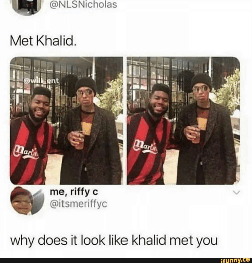 Why, You, and Look: @NLSNicholas  Met Khalid.  willbent  Marts  narl's  me, riffy c  @itsmeriffyc  why does it look like khalid met you  ifunny.co