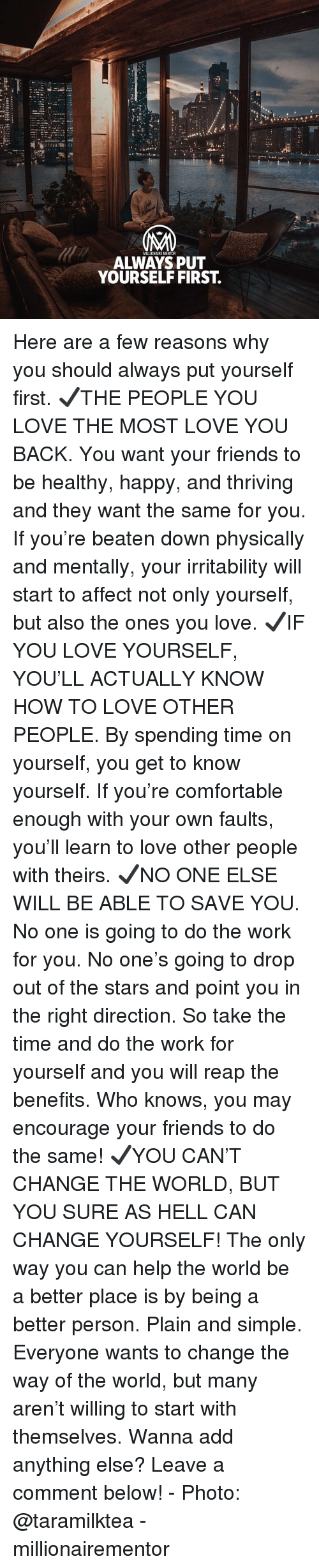 Comment Below: NM  MILLIONAIRE MENTOR  ALWAYS PUT  YOURSELF FIRST. Here are a few reasons why you should always put yourself first. ✔️THE PEOPLE YOU LOVE THE MOST LOVE YOU BACK. You want your friends to be healthy, happy, and thriving and they want the same for you. If you're beaten down physically and mentally, your irritability will start to affect not only yourself, but also the ones you love. ✔️IF YOU LOVE YOURSELF, YOU'LL ACTUALLY KNOW HOW TO LOVE OTHER PEOPLE. By spending time on yourself, you get to know yourself. If you're comfortable enough with your own faults, you'll learn to love other people with theirs. ✔️NO ONE ELSE WILL BE ABLE TO SAVE YOU. No one is going to do the work for you. No one's going to drop out of the stars and point you in the right direction. So take the time and do the work for yourself and you will reap the benefits. Who knows, you may encourage your friends to do the same! ✔️YOU CAN'T CHANGE THE WORLD, BUT YOU SURE AS HELL CAN CHANGE YOURSELF! The only way you can help the world be a better place is by being a better person. Plain and simple. Everyone wants to change the way of the world, but many aren't willing to start with themselves. Wanna add anything else? Leave a comment below! - Photo: @taramilktea - millionairementor