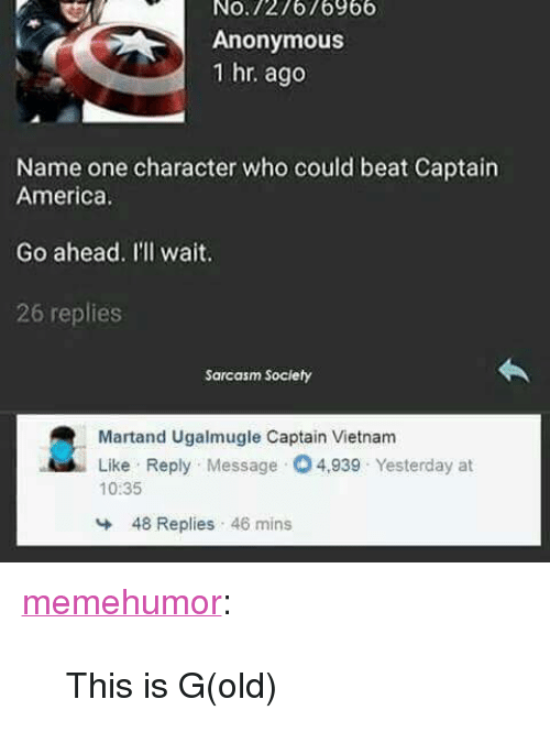 """Sarcasm Society: No.727676966  Anonymous  1 hr. ago  Name one character who could beat Captain  America  Go ahead. Il'll wait.  26 replies  Sarcasm Society  Martand Ugalmugle Captain Vietnam  Like Reply Message 4,939 Yesterday at  10:35  48 Replies 46 mins <p><a href=""""http://memehumor.net/post/166364166688/this-is-gold"""" class=""""tumblr_blog"""">memehumor</a>:</p>  <blockquote><p>This is G(old)</p></blockquote>"""