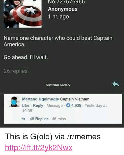 """Sarcasm Society: No.727676966  Anonymous  1 hr. ago  Name one character who could beat Captain  America  Go ahead. Il'll wait.  26 replies  Sarcasm Society  Martand Ugalmugle Captain Vietnam  Like Reply Message 4,939 Yesterday at  10:35  48 Replies 46 mins <p>This is G(old) via /r/memes <a href=""""http://ift.tt/2yk2Nwx"""">http://ift.tt/2yk2Nwx</a></p>"""