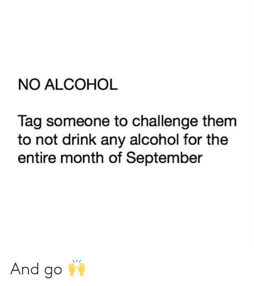 Relationships, Alcohol, and Tag Someone: NO ALCOHOL  Tag someone to challenge them  to not drink any alcohol for the  entire month of September And go 🙌