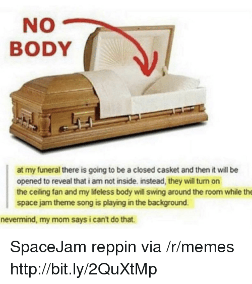 Memes, Http, and Space: NO  BODY  at my funeral there is going to be a closed casket and then it will be  opened to reveal that i am not inside. instead, they will turn on  the ceiling fan and my Iifeless body will swing around the room while the  space jam theme song is playing in the background  nevermind, my mom says i cant do that. SpaceJam reppin via /r/memes http://bit.ly/2QuXtMp