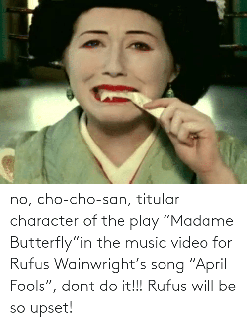 """cho: no, cho-cho-san, titular character of the play """"Madame Butterfly""""in the music video for Rufus Wainwright's song """"April Fools"""", dont do it!!! Rufus will be so upset!"""
