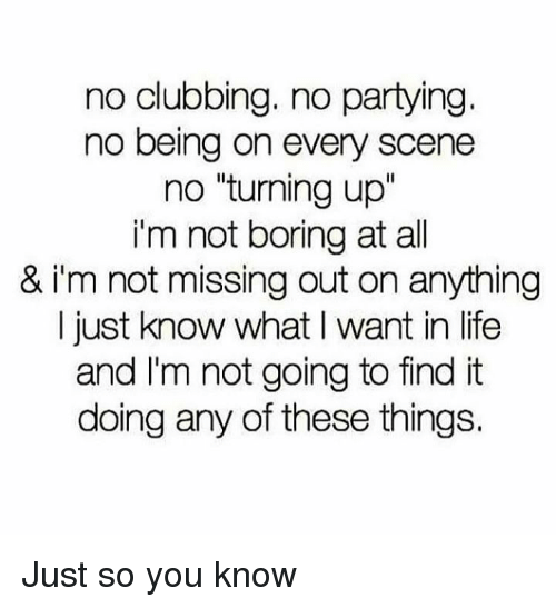 "Life, Clubbing, and All: no clubbing. no partying  no being on every scene  no ""turning up""  i'm not boring at all  & i'm not missing out on anything  I just know what I want in life  and I'm not going to find it  doing any of these things. Just so you know"