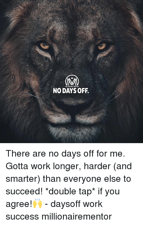 Memes, Work, and Success: NO DAYSOFF. There are no days off for me. Gotta work longer, harder (and smarter) than everyone else to succeed! *double tap* if you agree!🙌 - daysoff work success millionairementor