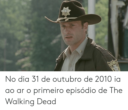Memes, The Walking Dead, and Walking Dead: No dia 31 de outubro de 2010 ia ao ar o primeiro episódio de The Walking Dead