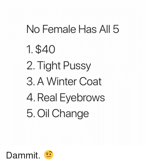 Pussy, Winter, and Oil Change: No Female Has All 5  1. $40  2. Tight Pussy  3. A Winter Coat  4. Real Eyebrows  5. Oil Change Dammit. 🤨