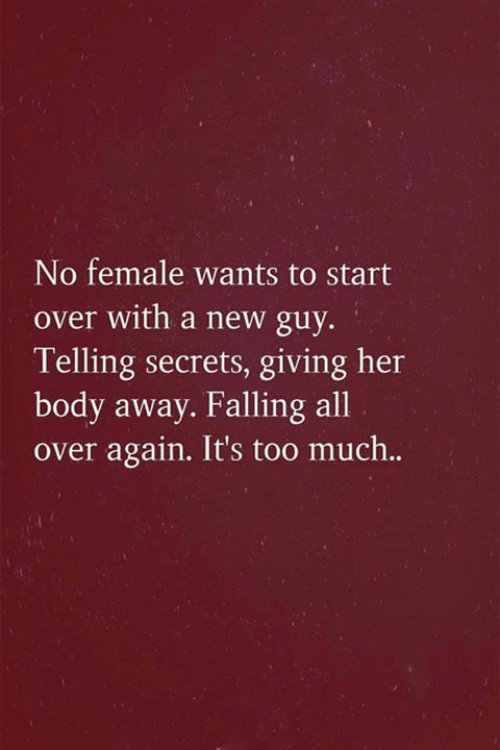 Memes, Too Much, and 🤖: No female wants to start  over with a new guy.  Telling secrets, giving her  body away. Falling all  over again. It's too much..