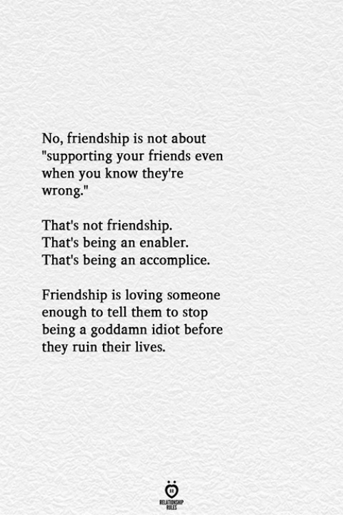"Friends, Friendship, and Idiot: No, friendship is not about  ""supporting your friends even  when you know they're  wrong.""  That's not friendship.  That's being an enabler.  That's being an accomplice.  Friendship is loving someone  enough to tell them to stop  being a goddamn idiot before  they ruin their lives.  ELATIONGHP"