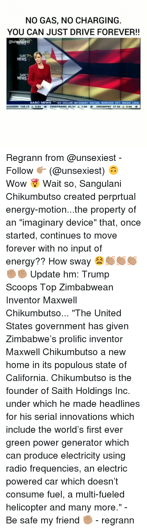 """Energy, Memes, and News: NO GAS, NO CHARGING  YOU CAN JUST DRIVE FOREVER!!  @unsewest  SABC 、  NEWS  SABC  NEWS  2754 ▲069  COVERY 135 12O83  FIRSTRAND 8331 1.04 Regrann from @unsexiest - Follow 👉🏽 (@unsexiest) 🙃 Wow 🤯 Wait so, Sangulani Chikumbutso created perprtual energy-motion...the property of an """"imaginary device"""" that, once started, continues to move forever with no input of energy?? How sway 😫👏🏽👏🏽👏🏽✊🏽✊🏽 Update hm: Trump Scoops Top Zimbabwean Inventor Maxwell Chikumbutso... """"The United States government has given Zimbabwe's prolific inventor Maxwell Chikumbutso a new home in its populous state of California. Chikumbutso is the founder of Saith Holdings Inc. under which he made headlines for his serial innovations which include the world's first ever green power generator which can produce electricity using radio frequencies, an electric powered car which doesn't consume fuel, a multi-fueled helicopter and many more."""" - Be safe my friend ✊🏽 - regrann"""