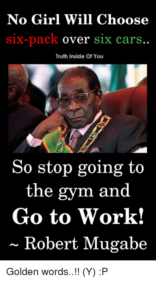 Cars, Gym, and Memes: No Girl Will Choose  Six-pack over S1x carS  Truth Inside Of You  So stop going to  the gym and  Go to Work!  ~ Robert Mugabe Golden words..!! (Y) :P
