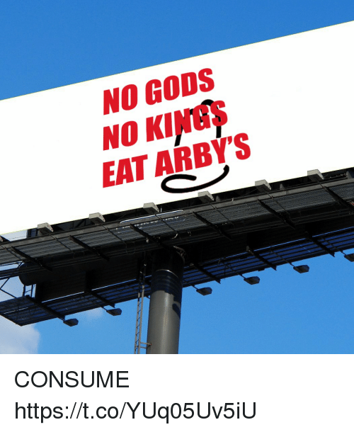 Arby's: NO GODS  NO KINGS  EAT ARBY'S  0  2 CONSUME https://t.co/YUq05Uv5iU