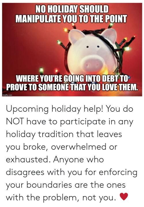 Not You: NO HOLIDAY SHOULD  MANIPULATE YOU TO THE POINT  WHERE YOU'RE GOING INTO DEBT TO  PROVE TO SOMEONE THAT YOU LOVE THEM.  imgflip.com Upcoming holiday help! You do NOT have to participate in any holiday tradition that leaves you broke, overwhelmed or exhausted. Anyone who disagrees with you for enforcing your boundaries are the ones with the problem, not you. ♥️