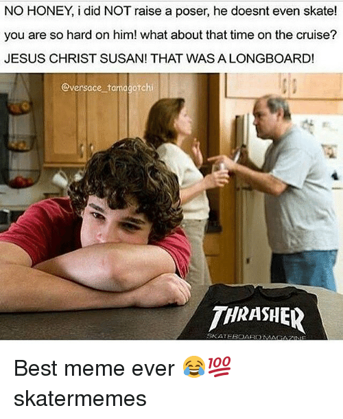 thrasher: NO HONEY, i did NOT raise a poser, he doesnt even skate!  you are so hard on him! what about that time on the cruise?  JESUS CHRIST SUSAN! THAT WAS A LONGBOARD!  @versace tamagotchi  THRASHER  SKATEBOARDM  AGAZNE Best meme ever 😂💯 skatermemes