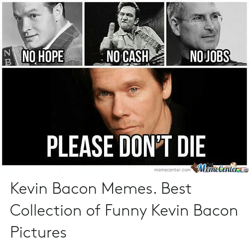 Bacon Pictures: NO HOPEN NOJOBS  NO JOBS  NO CASH  PLEASE DON'T DIE  memecenter.com MemeCenter Kevin Bacon Memes. Best Collection of Funny Kevin Bacon Pictures