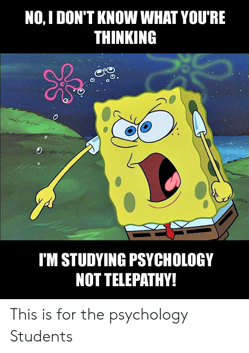 Youre Thinking: NO, I DON'T KNOW WHAT YOU'RE  THINKING  O.  IM STUDYING PSYCHOLOGY  NOT TELEPATHY! This is for the psychology Students