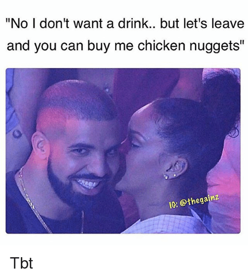 """Memes, Tbt, and Chicken: """"No I don't want a drink.. but let's leave  and you can buy me chicken nuggets""""  IG: @thegainz Tbt"""