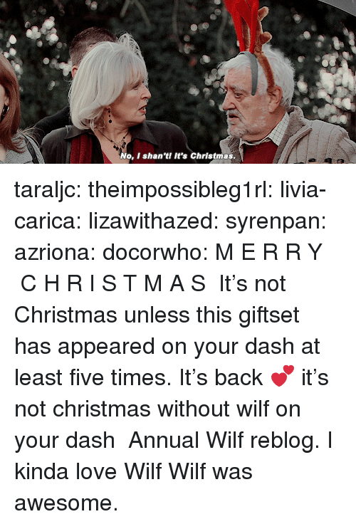 Its Christmas: No, I shan 'tI It's Christmas taraljc: theimpossibleg1rl:  livia-carica:  lizawithazed:  syrenpan:  azriona:  docorwho:  M E R R Y  C H R I S T M A S   It's not Christmas unless this giftset has appeared on your dash at least five times.   It's back 💕   it's not christmas without wilf on your dash    Annual Wilf reblog.    I kinda love Wilf   Wilf was awesome.