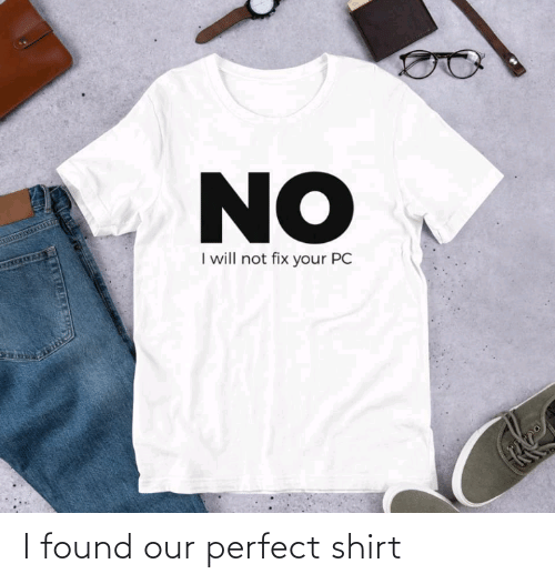 No I: NO  I will not fix your PC  27TM I found our perfect shirt
