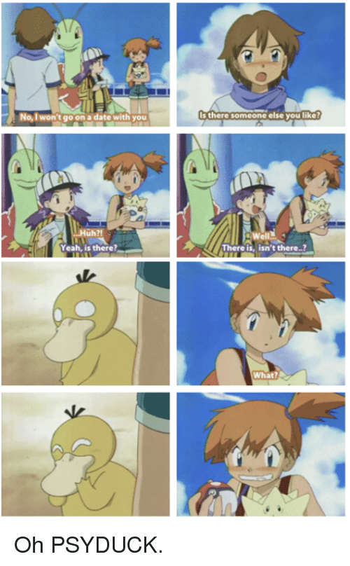 Psyduck: No, I won't go on a date with you  uh?!  Yeah, is there?  there someone else you like?  isn't there  What? Oh PSYDUCK.