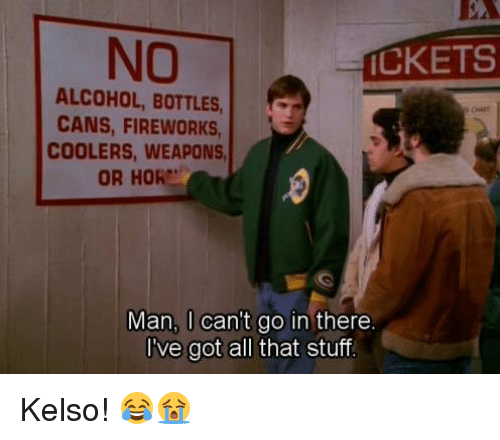 Memes, Fireworks, and 🤖: NO  ICKETS  ALCOHOL, BOTTLES,  CANS, FIREWORKS,  COOLERS, WEAPONS  OR HORe'  Man, can't go in there  I've got all that stuff Kelso! 😂😭