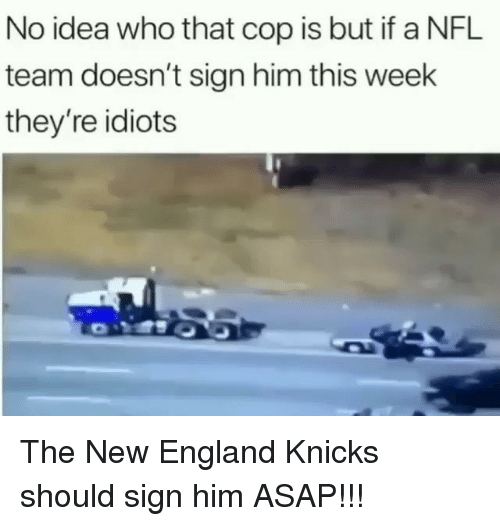 England, New York Knicks, and Memes: No idea who that cop is but if a NFL  team doesn't sign him this week  they're idiots The New England Knicks should sign him ASAP!!!