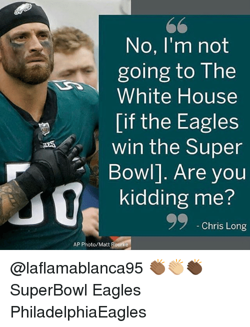 Philadelphia Eagles, Memes, and Super Bowl: No. I'm not  going to The  White House  [if the Eagles  win the Super  Bowl]. Are you  kidding me?  Chris Long  AP Photo/Matt Rourke @laflamablanca95 👏🏾👏🏼👏🏿 SuperBowl Eagles PhiladelphiaEagles
