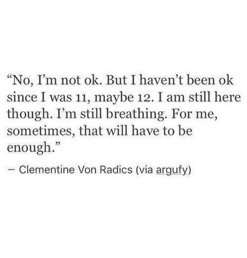 """Been, Via, and Clementine: """"No, I'm not ok. But I haven't been ok  since I was 11, maybe 12. I am still here  though. I'm still breathing. For me,  sometimes, that will have to be  enough.""""  - Clementine Von Radics (via argufy)"""