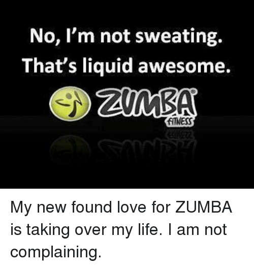 Life, Love, and Awesome: No, I'm not sweating.  That's liquid awesome.  FITNESS My new found love for ZUMBA is taking over my life. I am not complaining.